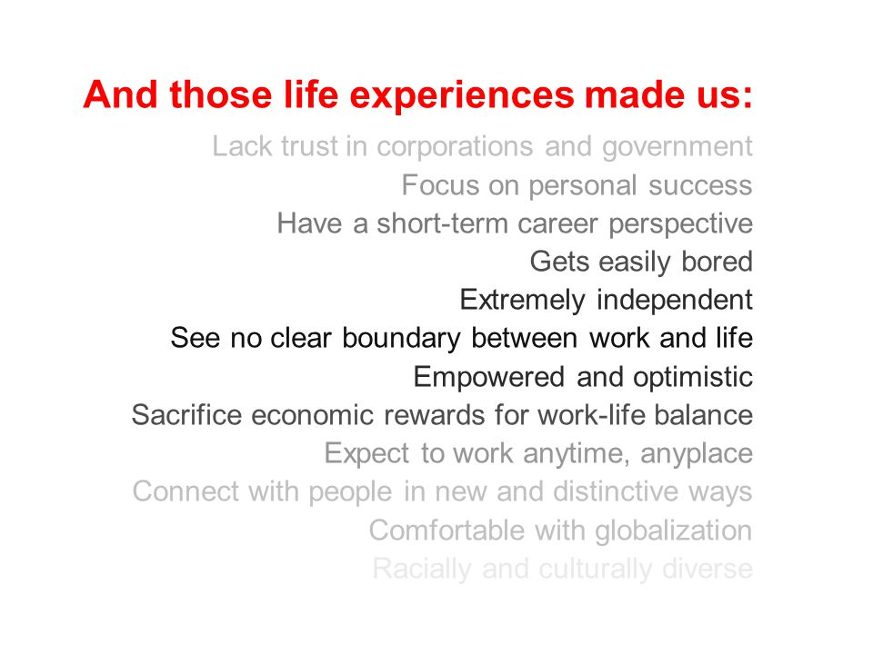 And those life experiences made us: Lack trust in corporations and government Focus on personal success Have a short-term career perspective Gets easily bored Extremely independent See no clear boundary between work and life Empowered and optimistic Sacrifice economic rewards for work-life balance Expect to work anytime, anyplace Connect with people in new and distinctive ways Comfortable with globalization Racially and culturally diverse