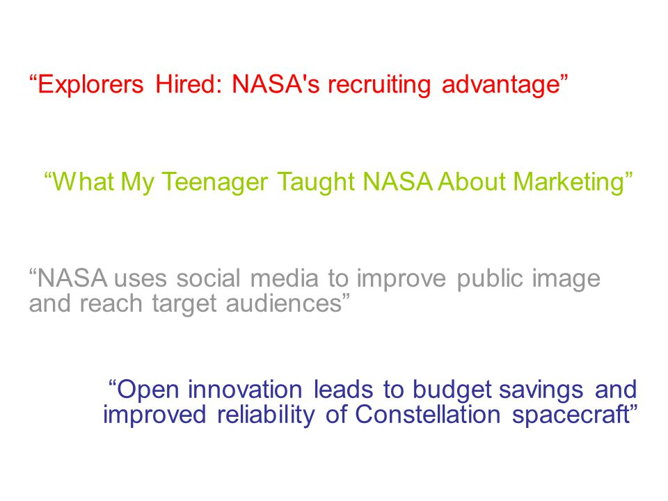 Explorers Hired: NASA s recruiting advantage What My Teenager Taught NASA About Marketing NASA uses social media to improve public image and reach target audiences Open innovation leads to budget savings and improved reliability of Constellation spacecraft