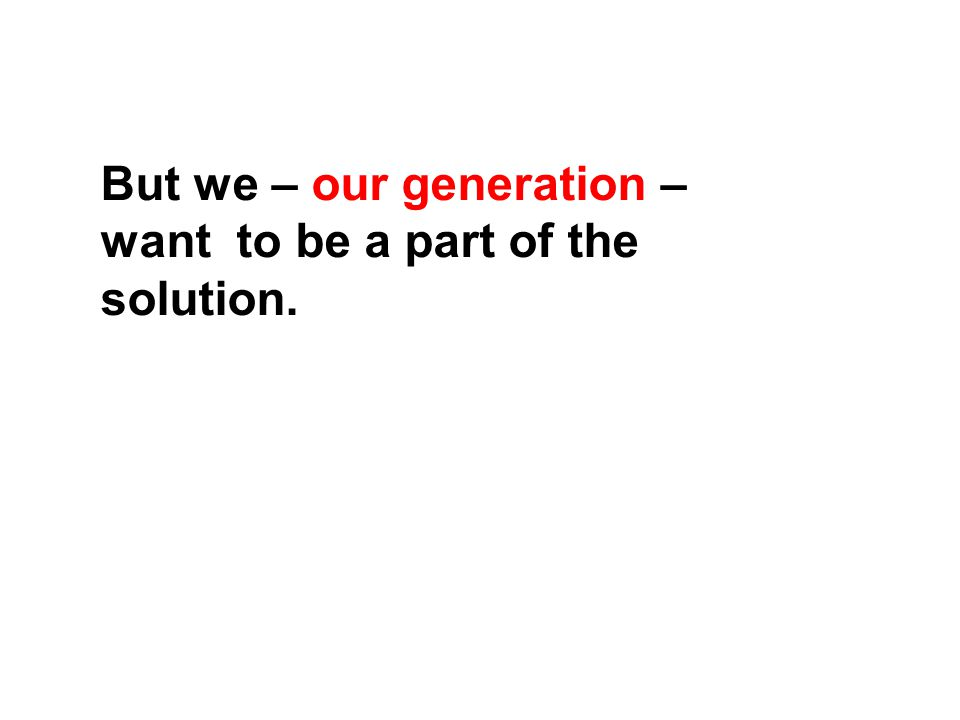 But we – our generation – want to be a part of the solution.