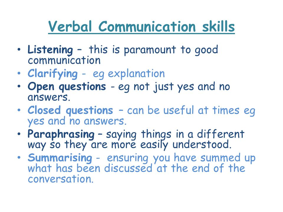 Verbal Communication skills Listening – this is paramount to good communication Clarifying - eg explanation Open questions - eg not just yes and no answers.