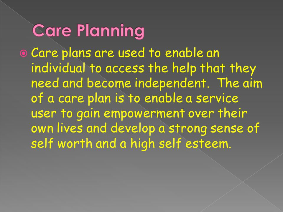 Care plans are used to enable an individual to access the help that they need and become independent.