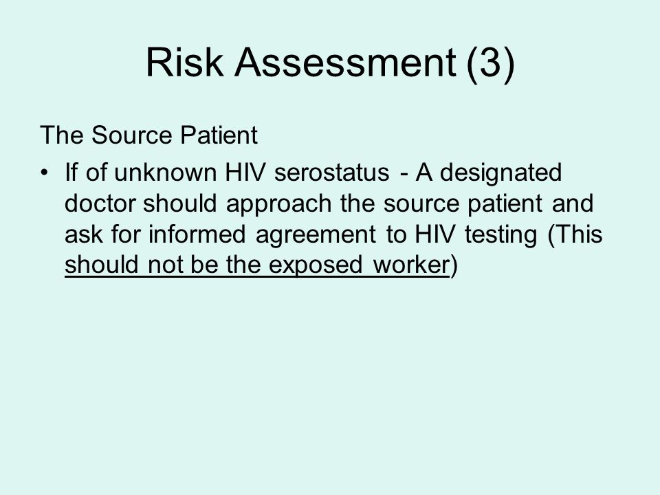 Risk Assessment (3) The Source Patient If of unknown HIV serostatus - A designated doctor should approach the source patient and ask for informed agreement to HIV testing (This should not be the exposed worker)