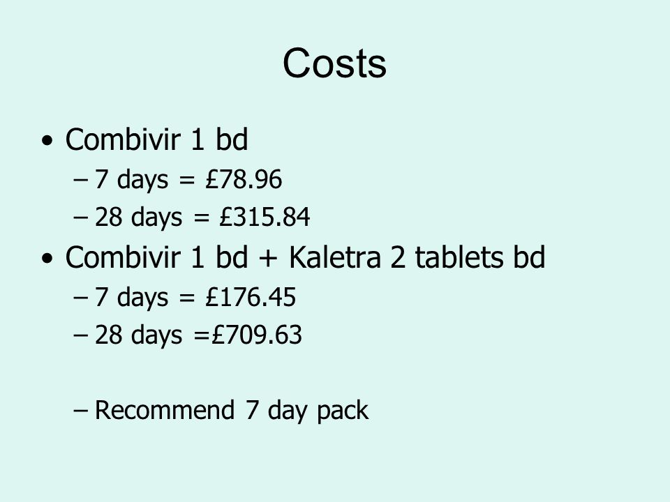 Costs Combivir 1 bd –7 days = £78.96 –28 days = £315.84 Combivir 1 bd + Kaletra 2 tablets bd –7 days = £176.45 –28 days =£709.63 –Recommend 7 day pack