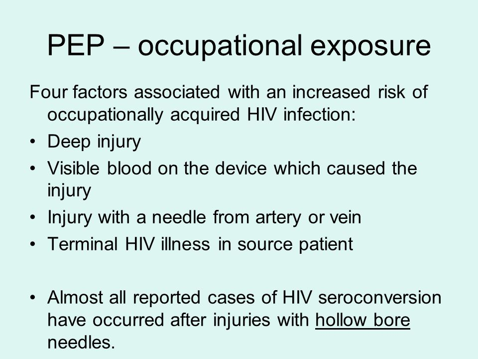 PEP – occupational exposure Four factors associated with an increased risk of occupationally acquired HIV infection: Deep injury Visible blood on the
