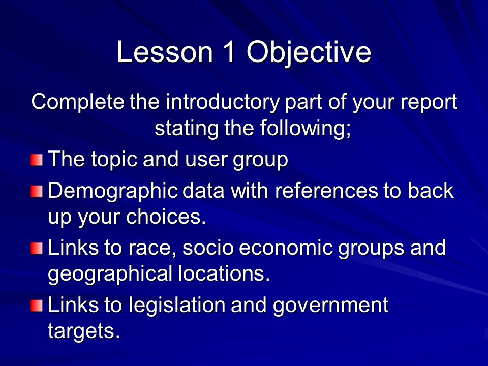 Lesson 1 Objective Complete the introductory part of your report stating the following; The topic and user group Demographic data with references to back up your choices.