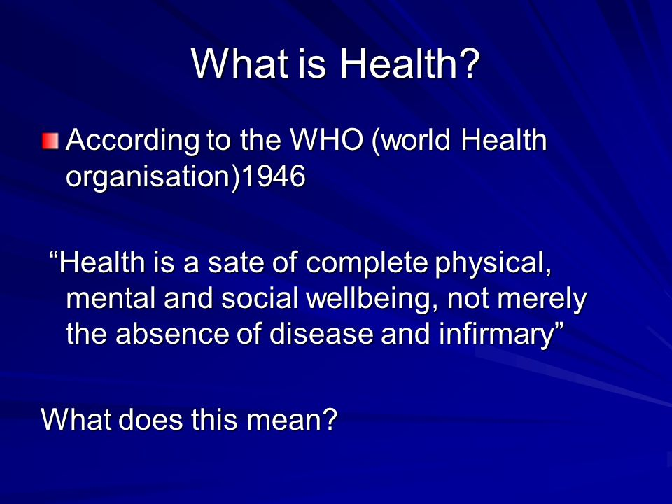 """What is Health? According to the WHO (world Health organisation)1946 """"Health is a sate of complete physical, mental and social wellbeing, not merely t"""