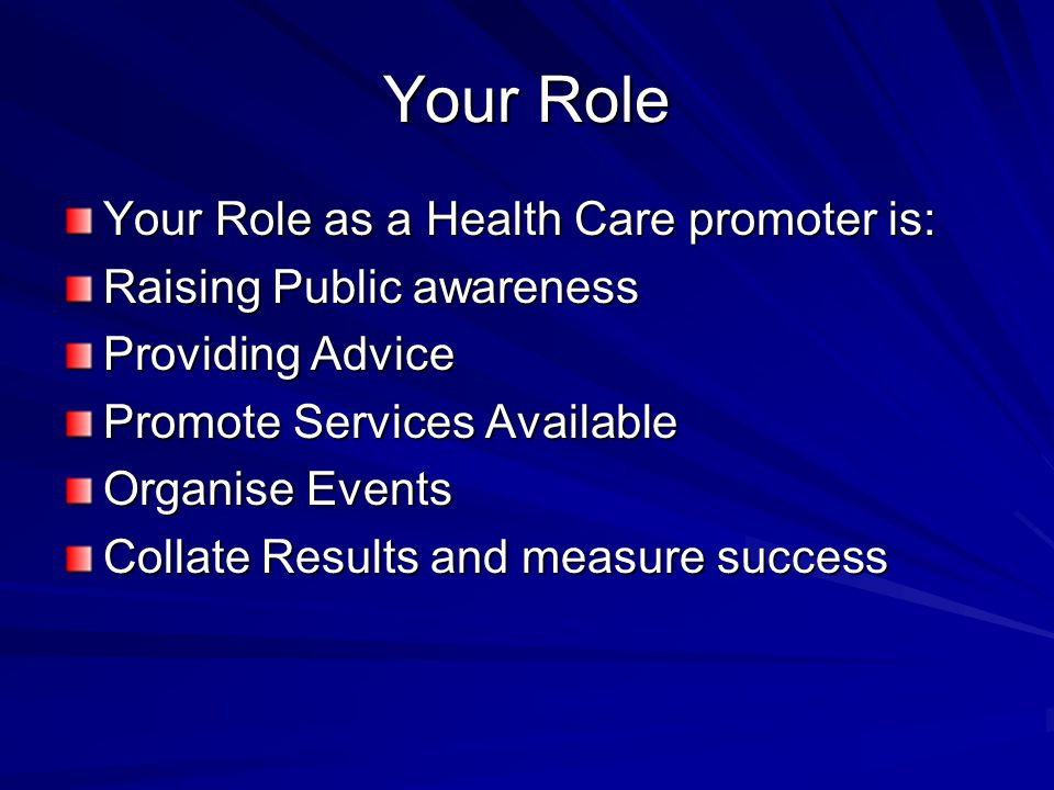 Your Role Your Role as a Health Care promoter is: Raising Public awareness Providing Advice Promote Services Available Organise Events Collate Results