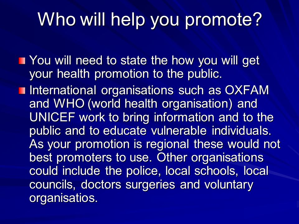 Who will help you promote? You will need to state the how you will get your health promotion to the public. International organisations such as OXFAM