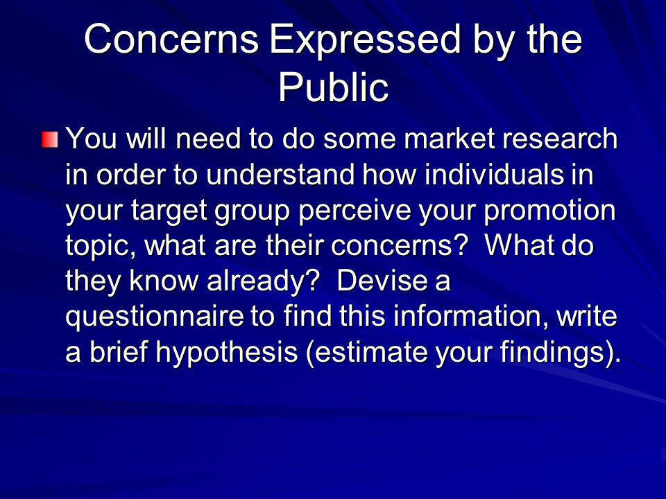 Concerns Expressed by the Public You will need to do some market research in order to understand how individuals in your target group perceive your promotion topic, what are their concerns.