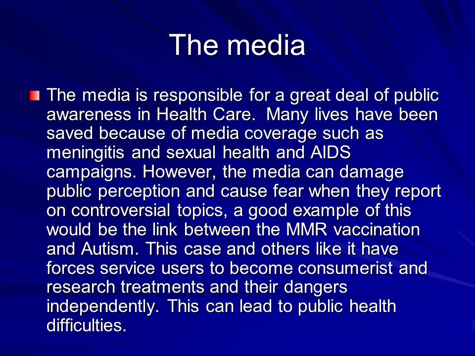 The media The media is responsible for a great deal of public awareness in Health Care. Many lives have been saved because of media coverage such as m