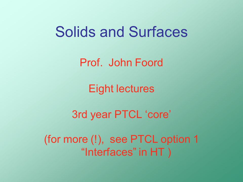 """Solids and Surfaces Prof. John Foord Eight lectures 3rd year PTCL 'core' (for more (!), see PTCL option 1 """"Interfaces"""" in HT )"""