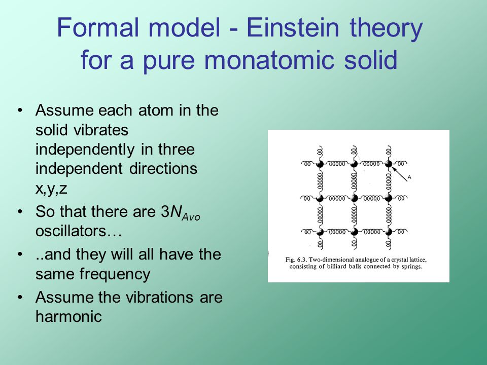 Formal model - Einstein theory for a pure monatomic solid Assume each atom in the solid vibrates independently in three independent directions x,y,z So that there are 3N Avo oscillators…..and they will all have the same frequency Assume the vibrations are harmonic