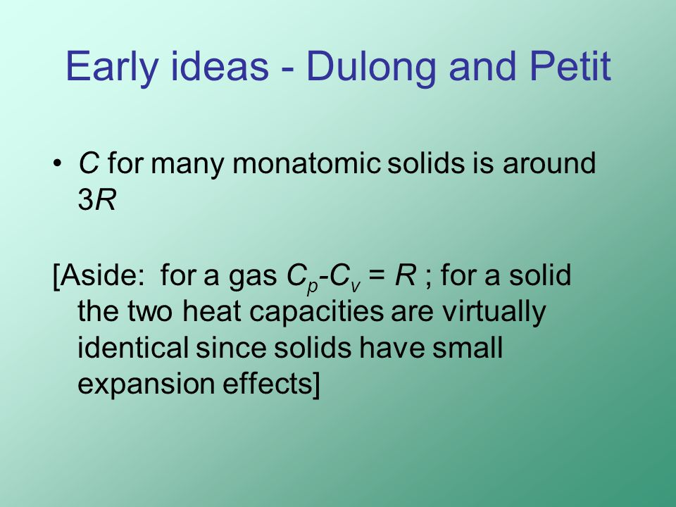 Early ideas - Dulong and Petit C for many monatomic solids is around 3R [Aside: for a gas C p -C v = R ; for a solid the two heat capacities are virtually identical since solids have small expansion effects]