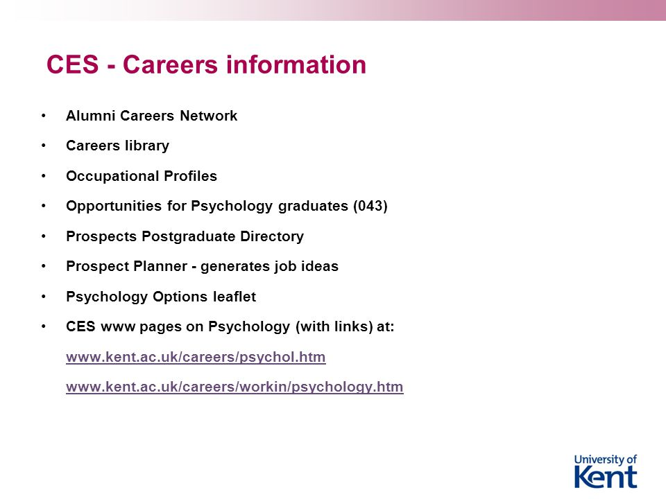 CES - Careers information Alumni Careers Network Careers library Occupational Profiles Opportunities for Psychology graduates (043) Prospects Postgraduate Directory Prospect Planner - generates job ideas Psychology Options leaflet CES www pages on Psychology (with links) at: www.kent.ac.uk/careers/psychol.htm www.kent.ac.uk/careers/workin/psychology.htm