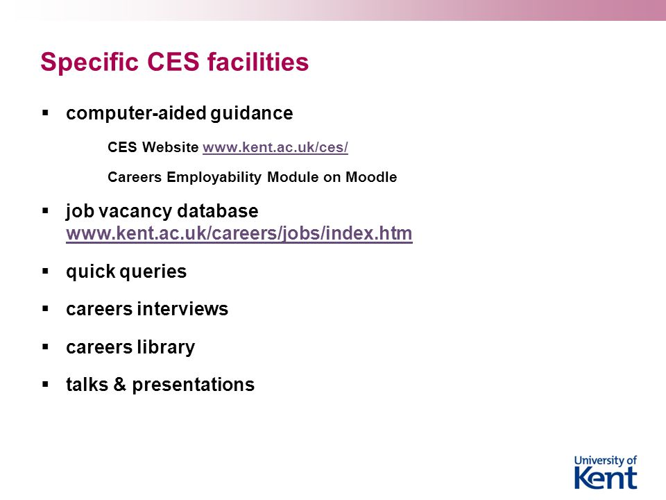 Specific CES facilities  computer-aided guidance CES Website www.kent.ac.uk/ces/www.kent.ac.uk/ces/ Careers Employability Module on Moodle  job vacancy database www.kent.ac.uk/careers/jobs/index.htm www.kent.ac.uk/careers/jobs/index.htm  quick queries  careers interviews  careers library  talks & presentations