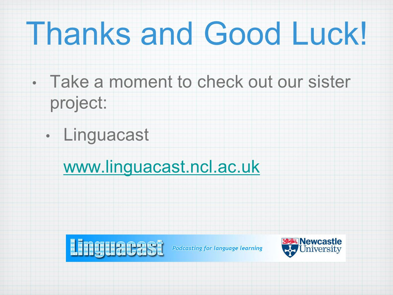 Thanks and Good Luck! Take a moment to check out our sister project: Linguacast www.linguacast.ncl.ac.uk