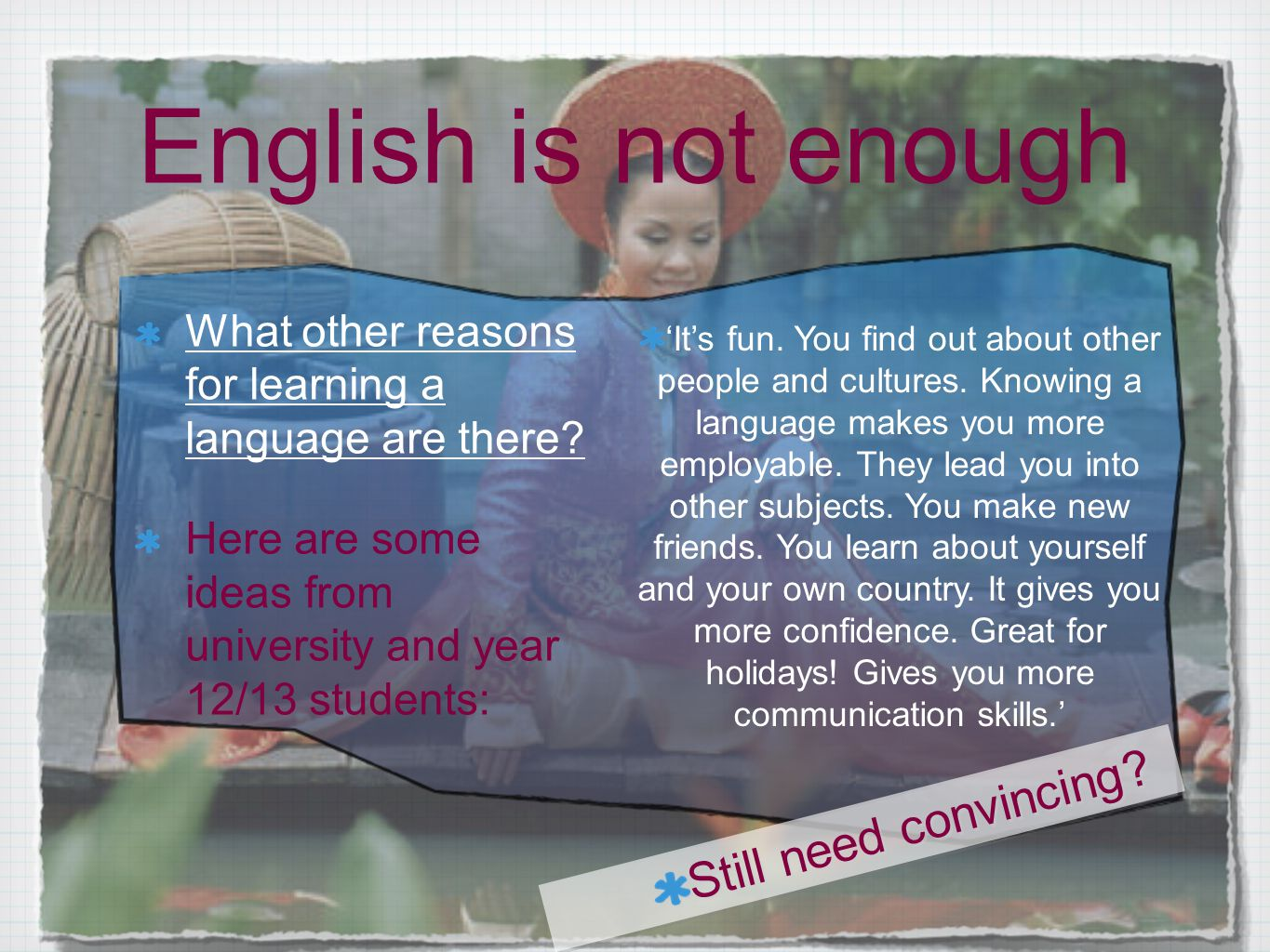 English is not enough What other reasons for learning a language are there? Here are some ideas from university and year 12/13 students: 'It's fun. Yo