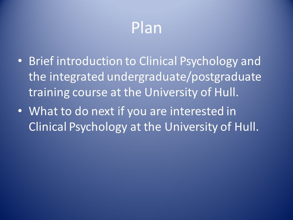 Plan Brief introduction to Clinical Psychology and the integrated undergraduate/postgraduate training course at the University of Hull.