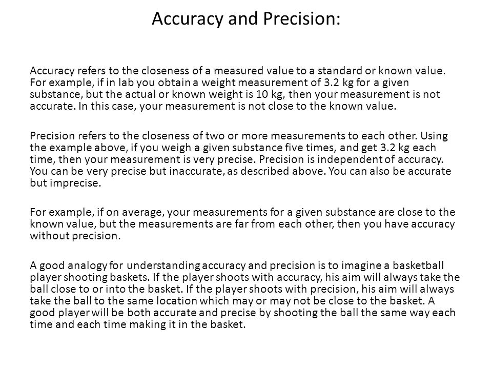 Accuracy and Precision: Accuracy refers to the closeness of a measured value to a standard or known value. For example, if in lab you obtain a weight
