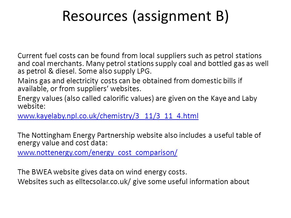 Resources (assignment B) Current fuel costs can be found from local suppliers such as petrol stations and coal merchants. Many petrol stations supply