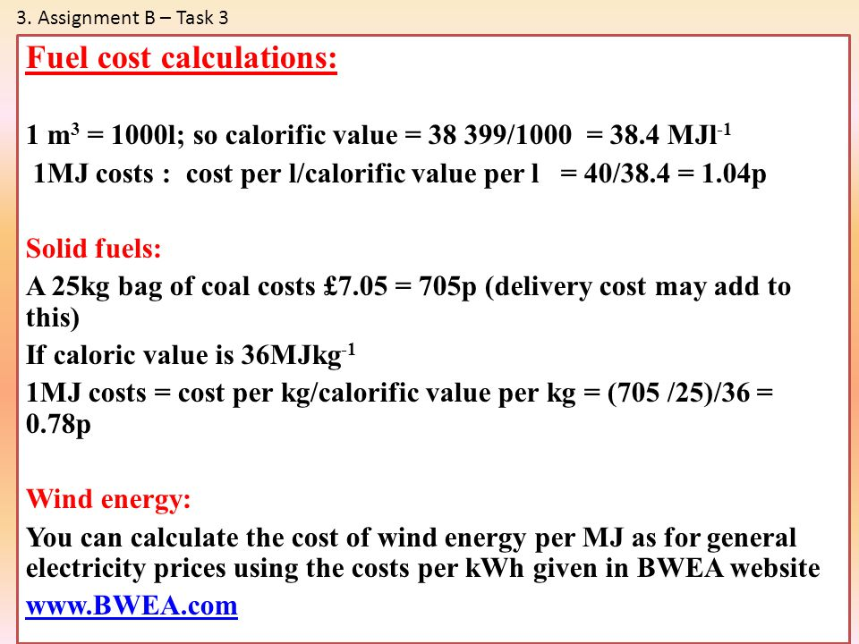 Fuel cost calculations: 1 m 3 = 1000l; so calorific value = 38 399/1000 = 38.4 MJl -1 1MJ costs : cost per l/calorific value per l = 40/38.4 = 1.04p S