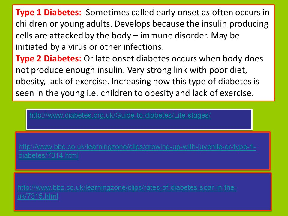 Type 1 Diabetes: Sometimes called early onset as often occurs in children or young adults. Develops because the insulin producing cells are attacked b