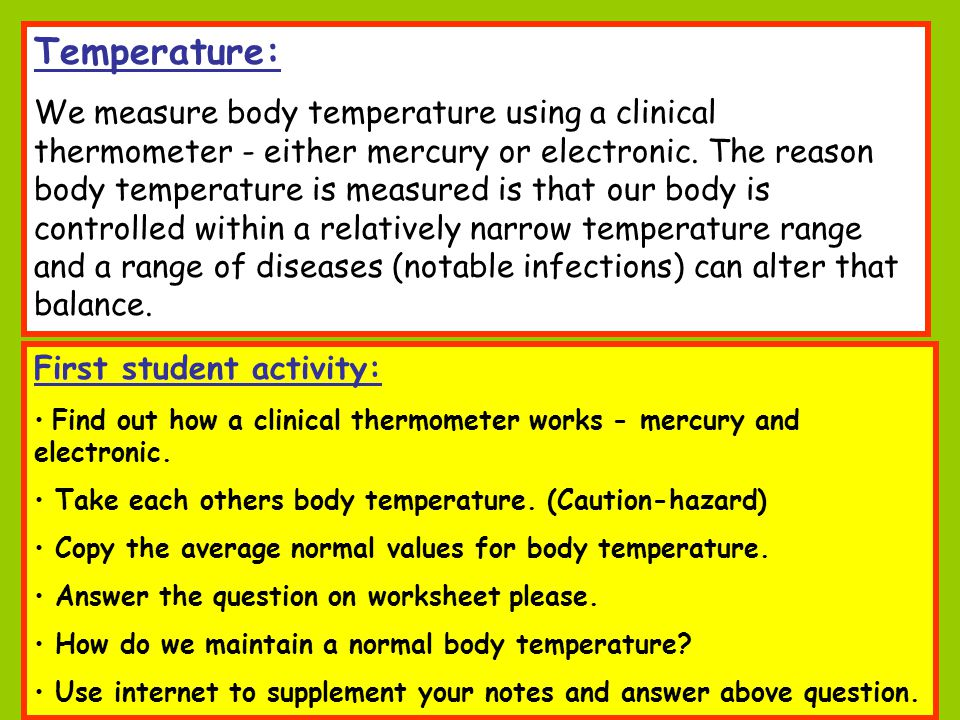 Temperature: We measure body temperature using a clinical thermometer - either mercury or electronic. The reason body temperature is measured is that