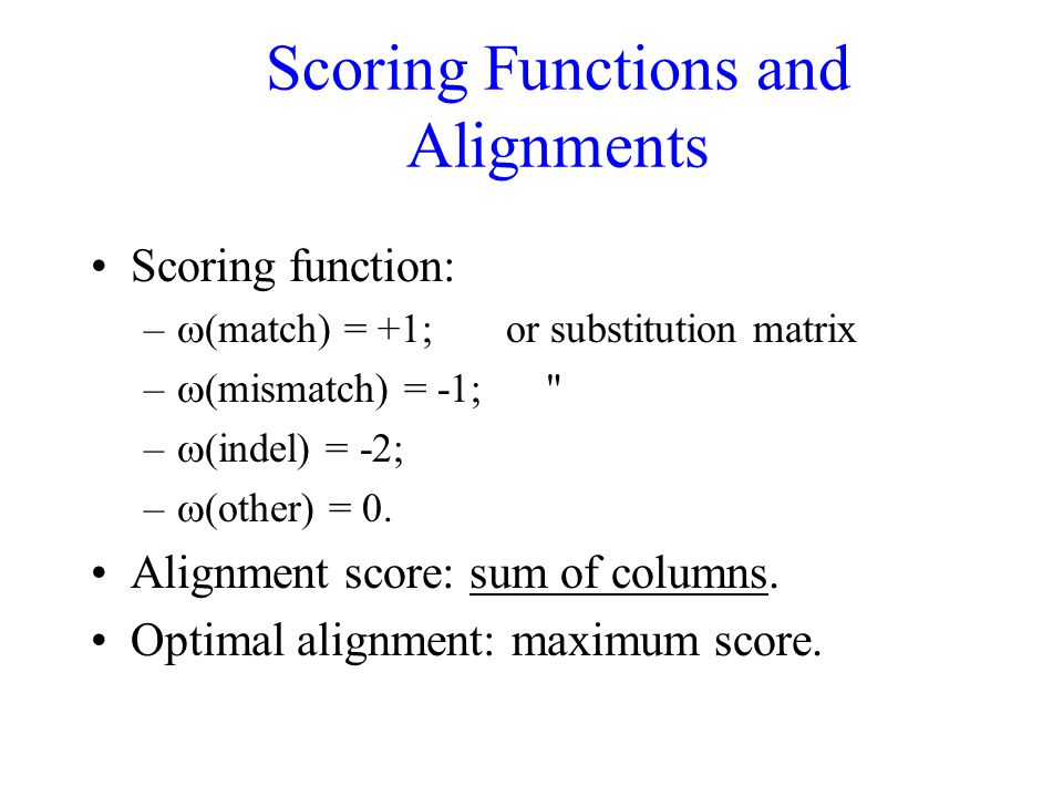 Scoring Functions and Alignments Scoring function: –  (match) = +1; or substitution matrix –  (mismatch) = -1; –  (indel) = -2; –  (other) = 0.