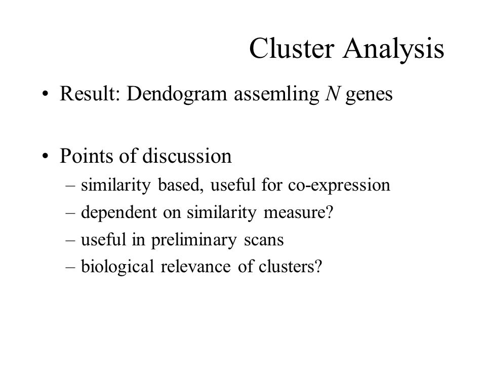 Cluster Analysis Result: Dendogram assemling N genes Points of discussion –similarity based, useful for co-expression –dependent on similarity measure.