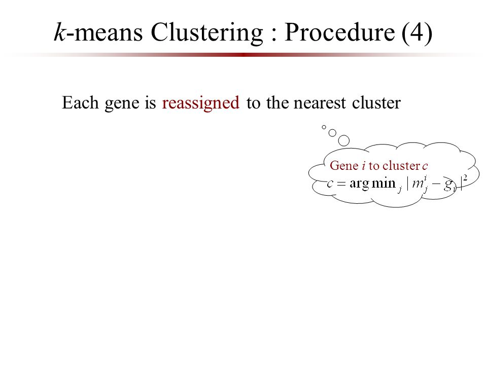 k-means Clustering : Procedure (4) Each gene is reassigned to the nearest cluster Gene i to cluster c