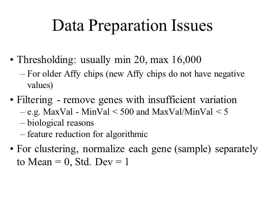 Data Preparation Issues Thresholding: usually min 20, max 16,000 –For older Affy chips (new Affy chips do not have negative values) Filtering - remove genes with insufficient variation –e.g.