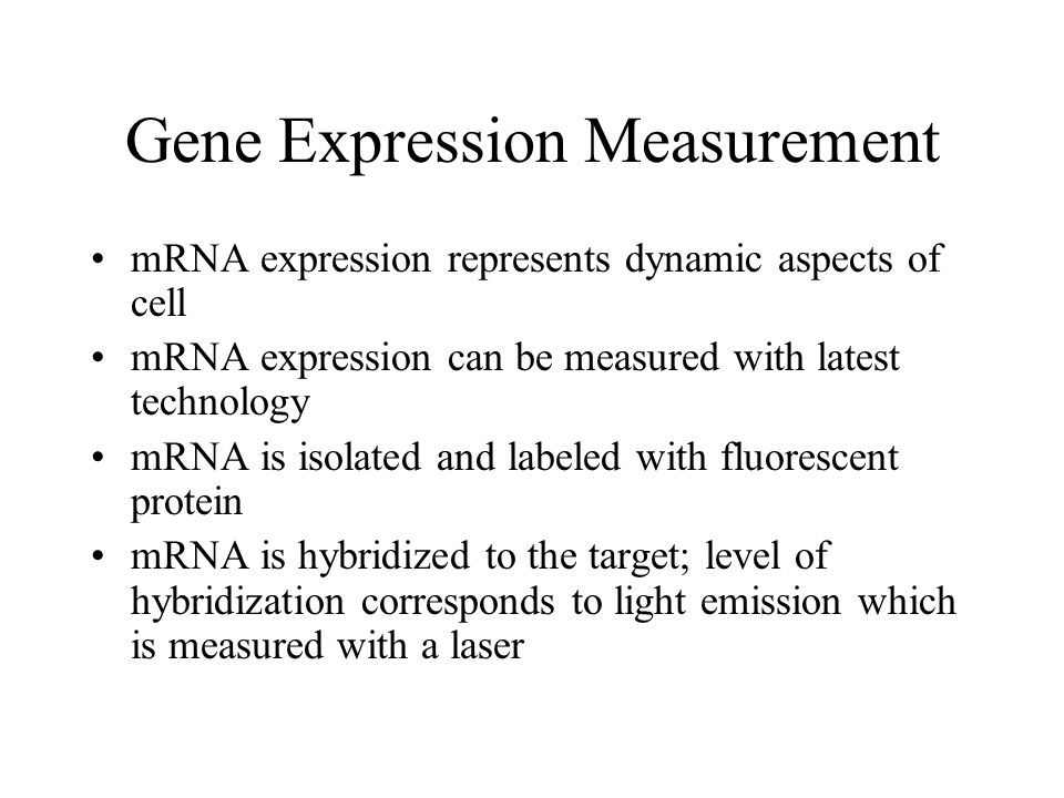 Gene Expression Measurement mRNA expression represents dynamic aspects of cell mRNA expression can be measured with latest technology mRNA is isolated and labeled with fluorescent protein mRNA is hybridized to the target; level of hybridization corresponds to light emission which is measured with a laser