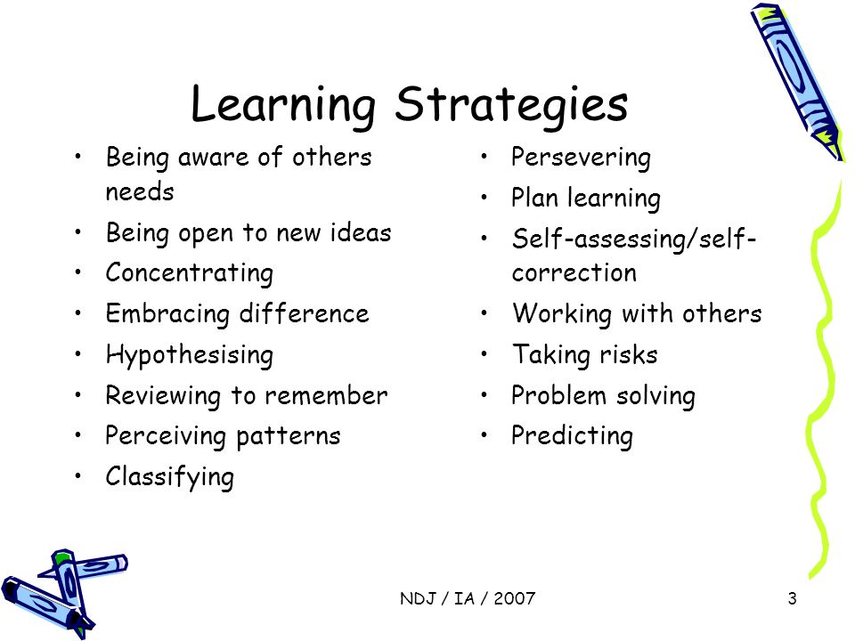 NDJ / IA / 20073 Learning Strategies Being aware of others needs Being open to new ideas Concentrating Embracing difference Hypothesising Reviewing to