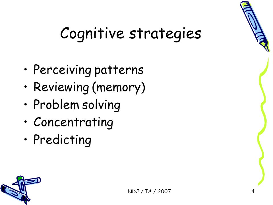 NDJ / IA / 20074 Cognitive strategies Perceiving patterns Reviewing (memory) Problem solving Concentrating Predicting