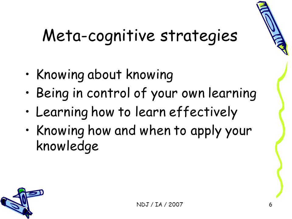 NDJ / IA / 20076 Meta-cognitive strategies Knowing about knowing Being in control of your own learning Learning how to learn effectively Knowing how a