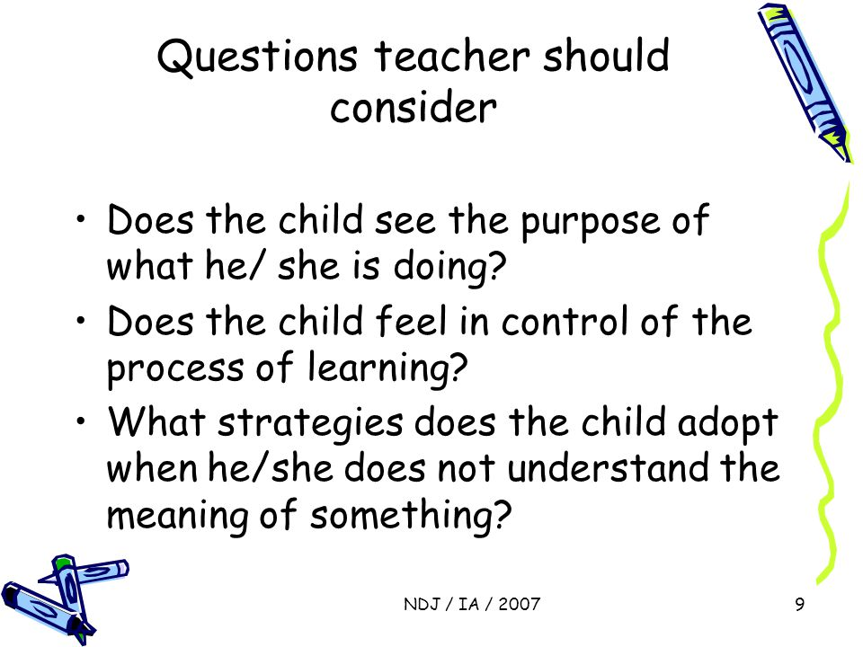 NDJ / IA / 20079 Questions teacher should consider Does the child see the purpose of what he/ she is doing? Does the child feel in control of the proc