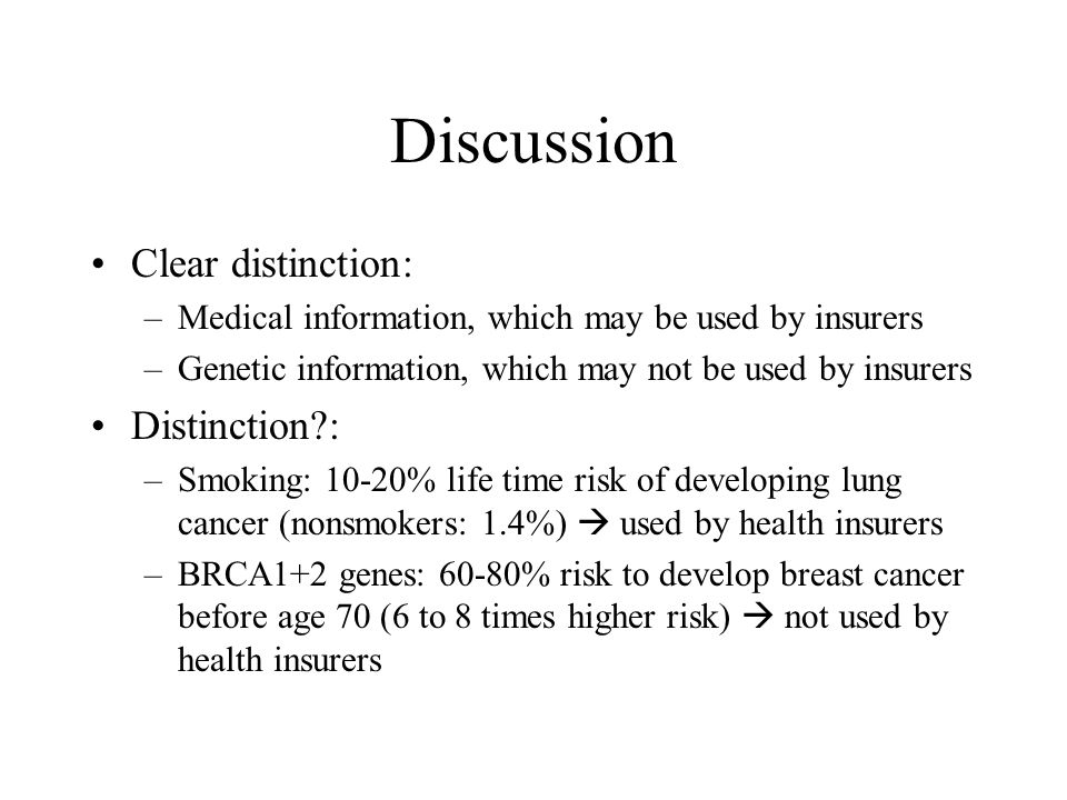 Discussion Clear distinction: –Medical information, which may be used by insurers –Genetic information, which may not be used by insurers Distinction : –Smoking: 10-20% life time risk of developing lung cancer (nonsmokers: 1.4%)  used by health insurers –BRCA1+2 genes: 60-80% risk to develop breast cancer before age 70 (6 to 8 times higher risk)  not used by health insurers