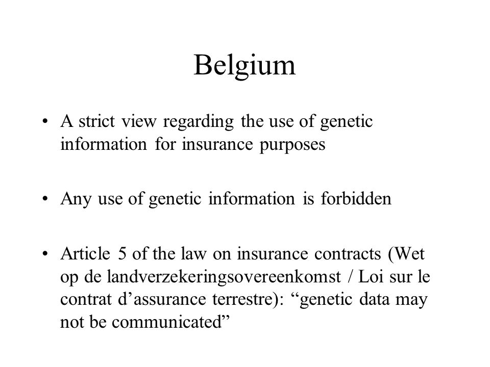 Belgium A strict view regarding the use of genetic information for insurance purposes Any use of genetic information is forbidden Article 5 of the law on insurance contracts (Wet op de landverzekeringsovereenkomst / Loi sur le contrat d'assurance terrestre): genetic data may not be communicated