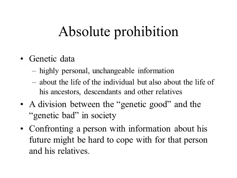 Absolute prohibition Genetic data –highly personal, unchangeable information –about the life of the individual but also about the life of his ancestors, descendants and other relatives A division between the genetic good and the genetic bad in society Confronting a person with information about his future might be hard to cope with for that person and his relatives.