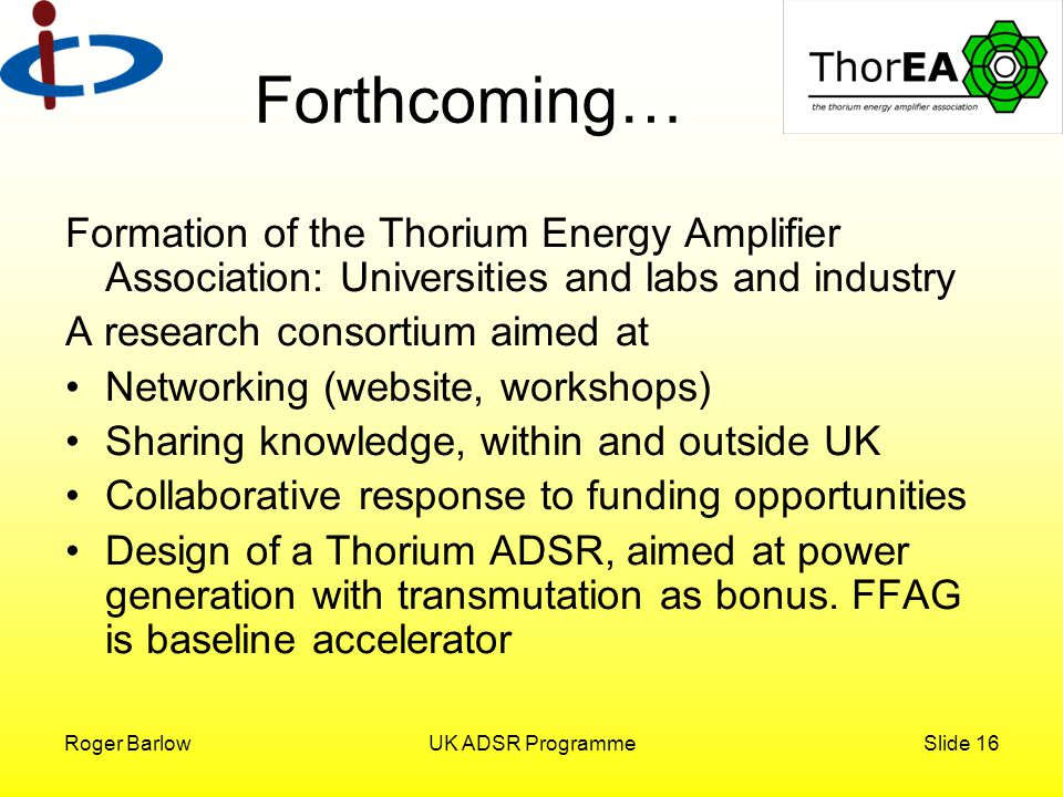 Roger BarlowUK ADSR ProgrammeSlide 16 Formation of the Thorium Energy Amplifier Association: Universities and labs and industry A research consortium