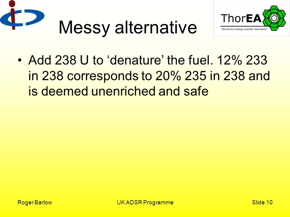 Roger BarlowUK ADSR ProgrammeSlide 10 Messy alternative Add 238 U to 'denature' the fuel.