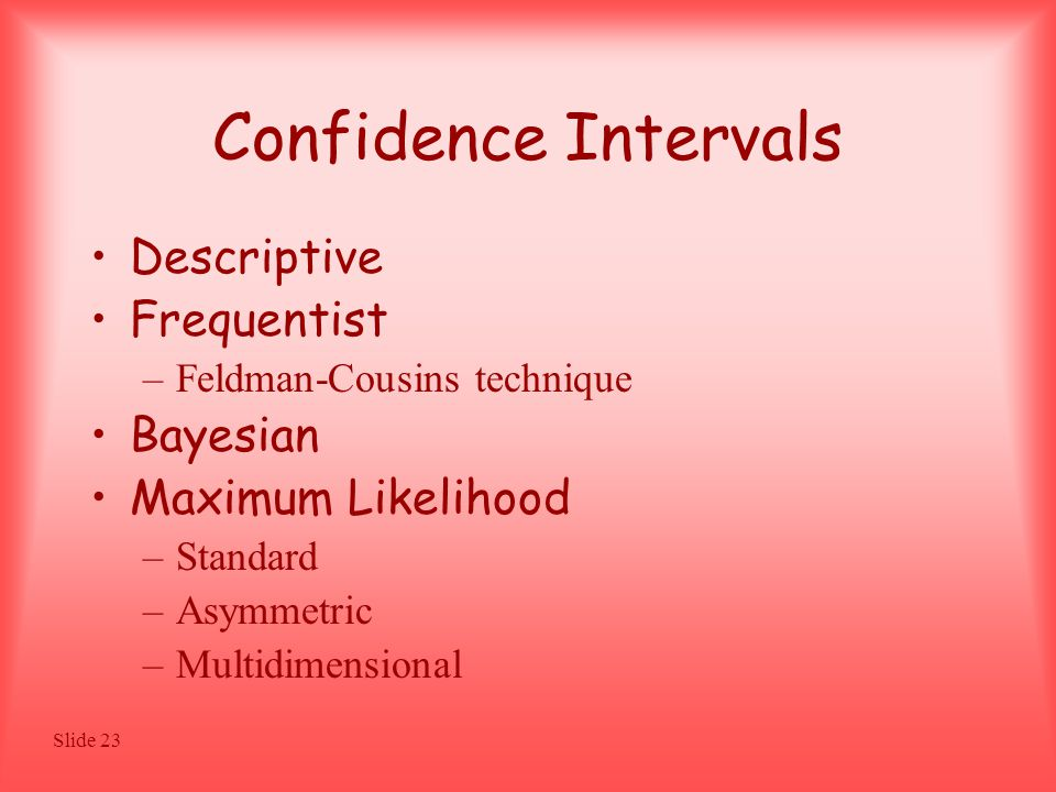 Slide 23 Confidence Intervals Descriptive Frequentist –Feldman-Cousins technique Bayesian Maximum Likelihood –Standard –Asymmetric –Multidimensional