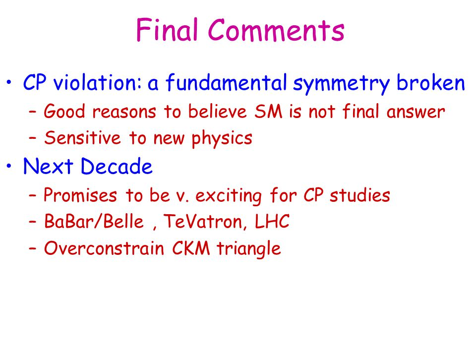 Final Comments CP violation: a fundamental symmetry broken –Good reasons to believe SM is not final answer –Sensitive to new physics Next Decade –Prom