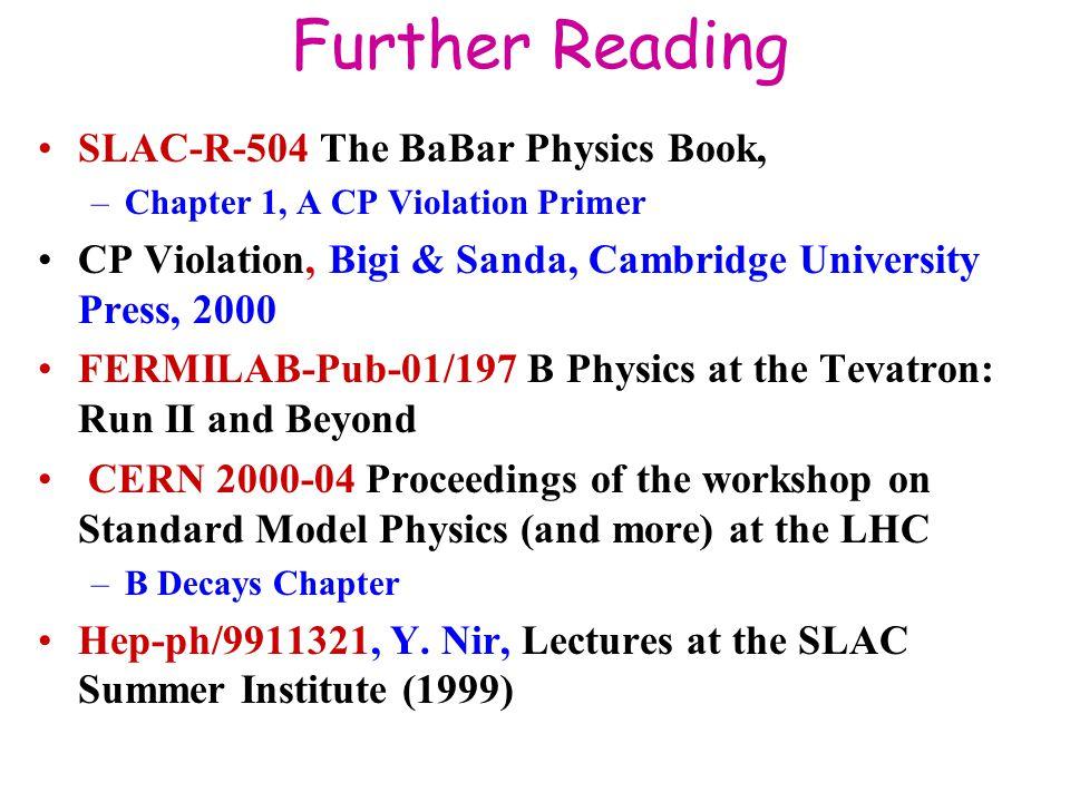 Further Reading SLAC-R-504 The BaBar Physics Book, –Chapter 1, A CP Violation Primer CP Violation, Bigi & Sanda, Cambridge University Press, 2000 FERM