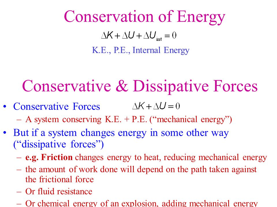 "Conservative Forces –A system conserving K.E. + P.E. (""mechanical energy"") But if a system changes energy in some other way (""dissipative forces"") –e."