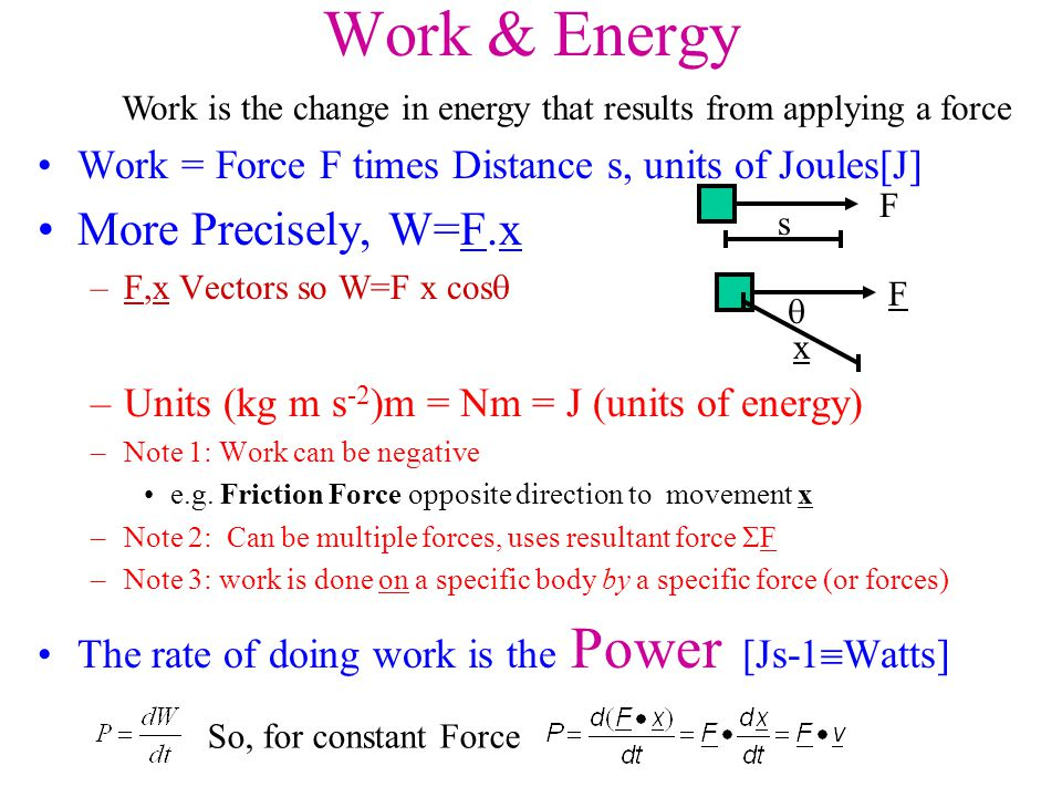 Work & Energy Work = Force F times Distance s, units of Joules[J] More Precisely, W=F.x –F,x Vectors so W=F x cos  –Units (kg m s -2 )m = Nm = J (uni