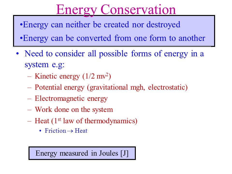 Energy Conservation Need to consider all possible forms of energy in a system e.g: –Kinetic energy (1/2 mv 2 ) –Potential energy (gravitational mgh, e