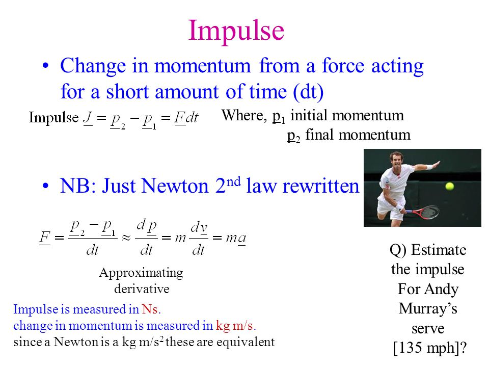 Impulse Change in momentum from a force acting for a short amount of time (dt) NB: Just Newton 2 nd law rewritten Where, p 1 initial momentum p 2 fina