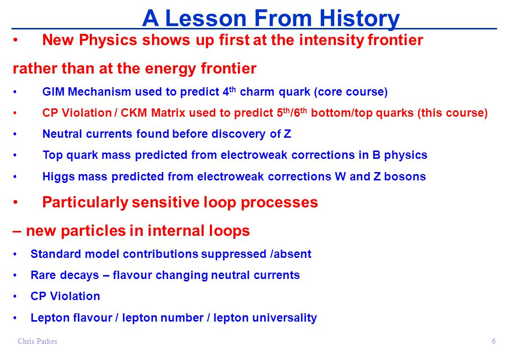 6Chris Parkes A Lesson From History New Physics shows up first at the intensity frontier rather than at the energy frontier GIM Mechanism used to predict 4 th charm quark (core course) CP Violation / CKM Matrix used to predict 5 th /6 th bottom/top quarks (this course) Neutral currents found before discovery of Z Top quark mass predicted from electroweak corrections in B physics Higgs mass predicted from electroweak corrections W and Z bosons Particularly sensitive loop processes – new particles in internal loops Standard model contributions suppressed /absent Rare decays – flavour changing neutral currents CP Violation Lepton flavour / lepton number / lepton universality
