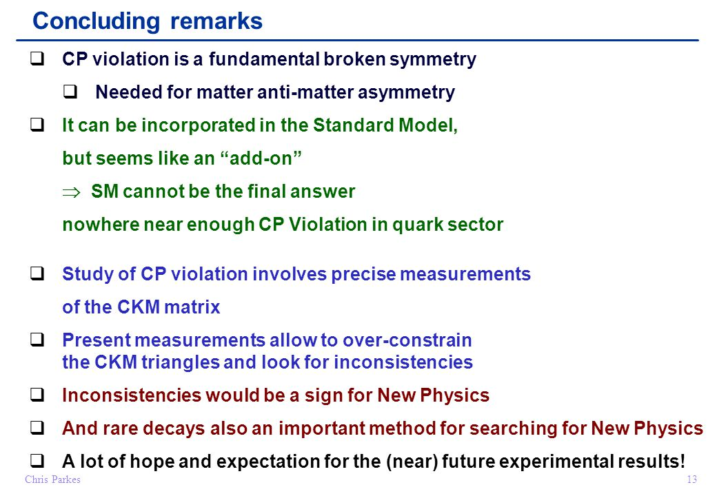 Chris Parkes13 Concluding remarks  CP violation is a fundamental broken symmetry  Needed for matter anti-matter asymmetry  It can be incorporated in the Standard Model, but seems like an add-on  SM cannot be the final answer nowhere near enough CP Violation in quark sector  Study of CP violation involves precise measurements of the CKM matrix  Present measurements allow to over-constrain the CKM triangles and look for inconsistencies  Inconsistencies would be a sign for New Physics  And rare decays also an important method for searching for New Physics  A lot of hope and expectation for the (near) future experimental results!